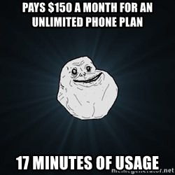 Forever Alone - pays $150 a month for an unlimited phone plan 17 minutes of usage