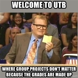 Welcome to Whose Line - WElcome to utb Where group projects don't matter because the grades are made up