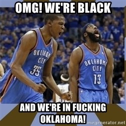 Durant & James Harden - omg! we're black and we're in fucking oklahoma!