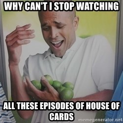 Limes Guy - WHY CAN'T I STOP WATCHING ALL THESE EPISODES OF HOUSE OF CARDS
