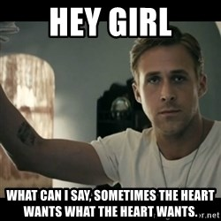 ryan gosling hey girl - hey girl what can I say, sometimes the heart wants what the heart wants.
