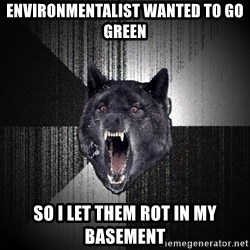 Insanity Wolf - ENVIRONMENTALIST WANTED TO GO GREEN SO I LET THEM ROT IN MY BASEMENT