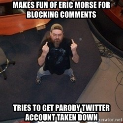 FaggotJosh - makes fun of eric morse for blocking comments tries to get parody twitter account taken down