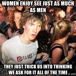 Sudden Clarity Clearence - women enjoy see just as much as men They just trick us into thinking we ask for it all of the time