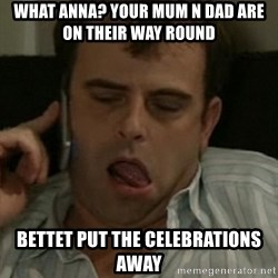 Steve mcdonald - what anna? your mum n dad are on their way round bettet put the celebrations away