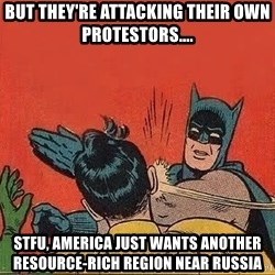 batman slap robin - but they're attacking their own protestors.... STFU, America just wants another resource-rich region near russia