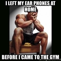 first world gym problems - I LEFT MY EAR PHONES AT HOME  BEFORE I CAME TO THE GYM