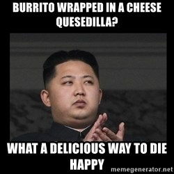 Kim Jong-hungry - Burrito wrapped in a cheese quesedilla? what a delicious way to die happy