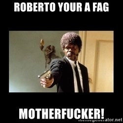 ENGLISH DO YOU SPEAK IT - Roberto your a fag Motherfucker!