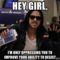Manarchist Ryan Gosling - HEY GiRL, I'm ONLy oppressing you to improve your ability to resist