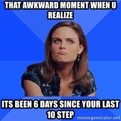 Socially Awkward Brennan - that awkward moment when u realize its been 6 days since your last 10 step