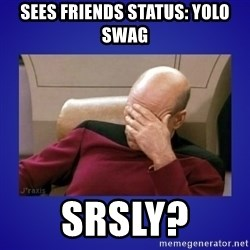 Picard facepalm  - sees friends status: yolo swag srsly?