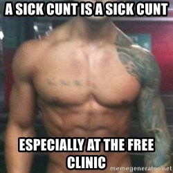 Zyzz - A SICK CUNT IS A SICK CUNT ESPECIALLY AT THE FREE CLINIC