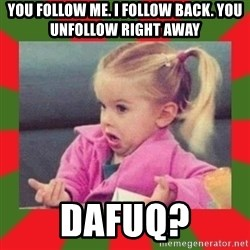 dafuq girl - You follow me. I follow back. you unfollow right away dafuq?