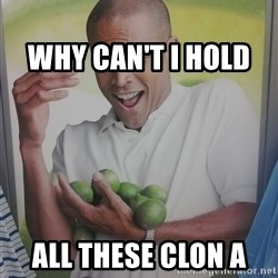 Limes Guy -                                                                     Why can't I hold                                                             all these clon a