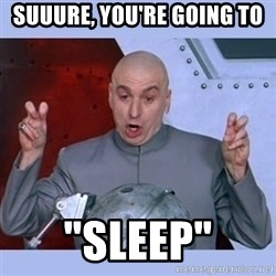 "Dr Evil meme - suuure, you're going to ""sleep"""