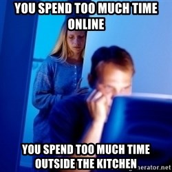 Internet Husband - you spend too much time online you spend too much time outside the kitchen