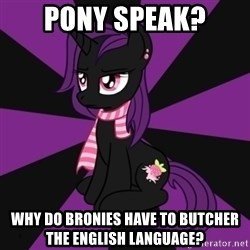 Sane my little pony Fan - Pony speak? why do bronies have to butcher the english language?