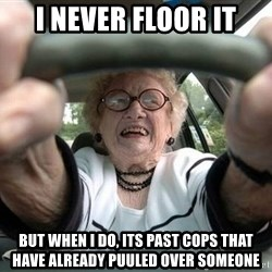 Typical Driver - I never floor it But when i do, its past cops that have already puuled over someone