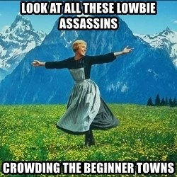 Look at all the things - LOOK AT ALL THESE LOWBIE ASSASSINS CROWDING THE BEGINNER TOWNS