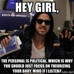 Manarchist Ryan Gosling - hey girl, the personal is political, which is why you should just focus on theorizing your body. Mind if I listen?