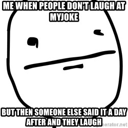 Real Pokerface - Me when people don't laugh at myjoke but then someone else said it a day after and they laugh