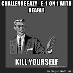 kill yourself guy - challenge Eazy_e  1  on 1 with deagle