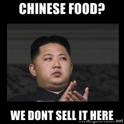 Kim Jong-hungry - CHINESE food? we dont sell it here