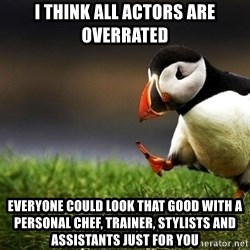 Unpopular Opinion Puffin dupe - I think all actors are overrated Everyone could look that good with a personal chef, trainer, stylists and assistants just for you