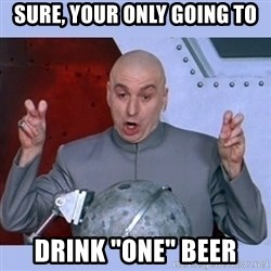 """Dr Evil meme - Sure, Your Only Going To Drink """"One"""" Beer"""
