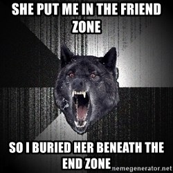 Insanity Wolf - she put me in the friend zone so i buried her beneath the end zone