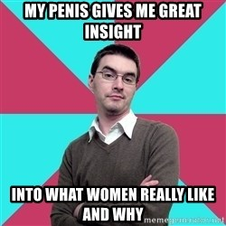 Privilege Denying Dude - my penis gives me great insight Into what women really like and why