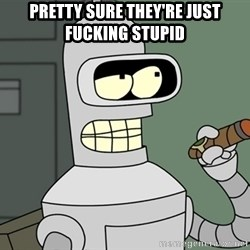 Typical Bender - PRETTY SURE THEY'RE JUST FUCKING STUPID
