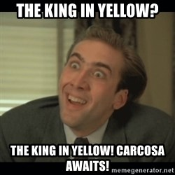 Nick Cage - the king in yellow? the king in yellow! Carcosa awaits!
