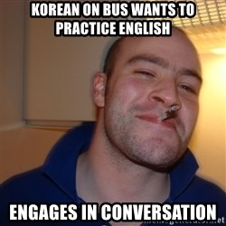 Good Guy Greg - korean on bus wants to practice english engages in conversation