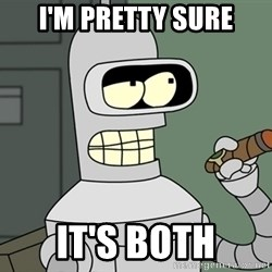 Typical Bender - I'm pretty sure It's both