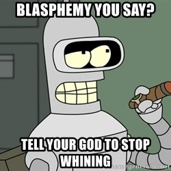 Typical Bender - BLASPHEMY YOU SAY? TELL YOUR GOD TO STOP WHINING
