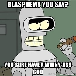 Typical Bender - BLASPHEMY YOU SAY? YOU SURE HAVE A WHINY-ASS GOD