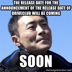 Kazunori Yamauchi - the release date for the announcement of the release date of driveclub will be coming  soon