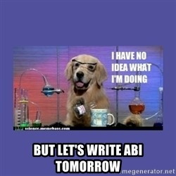 I don't know what i'm doing! dog -  but let's write abi tomorrow