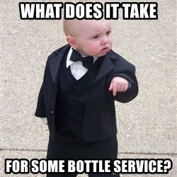 gangster baby - What does it take for some bottle service?