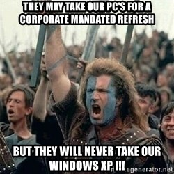 William Wallace braveheart mel gibson lol - They may take our pc's for a corporate mandated refresh but they will never take our windows xp !!!