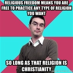 Privilege Denying Dude - religious freedom means you are free to practice any type of religion you want so long as that religion is christianity