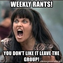 xena mad - Weekly Rants! You don't like it leave the group!