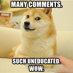 so doge - Many comments. SUCH UNEDUCATED.        Wow.