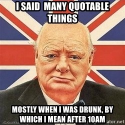 Winston Churchill - I said  many quotable things mostly when i was drunk, by which i mean after 10am