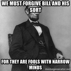 Abraham Lincoln  - we must forgive bill and his sort for they are fools with narrow minds