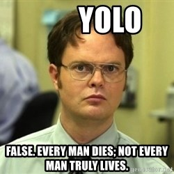 Dwight Meme -         YOLO false. Every man dies; not every man truly lives.