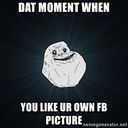 Forever Alone - DAT MOMENT WHEN YOU LIKE UR OWN FB PICTURE
