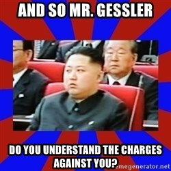 kim jong un - And so Mr. gessler Do you understand the charges against you?